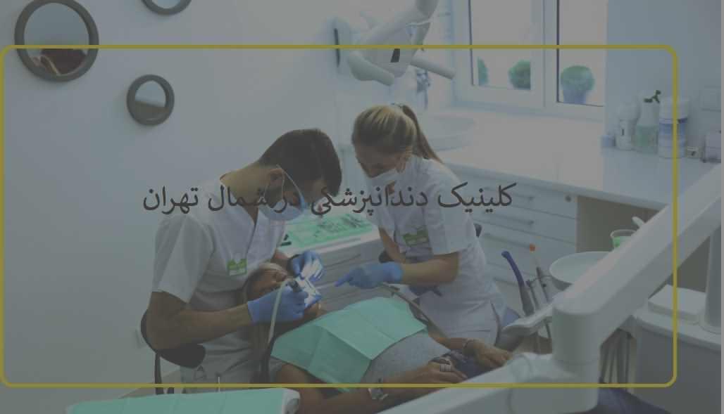 کلینیک دندانپزشکی در شمال تهران